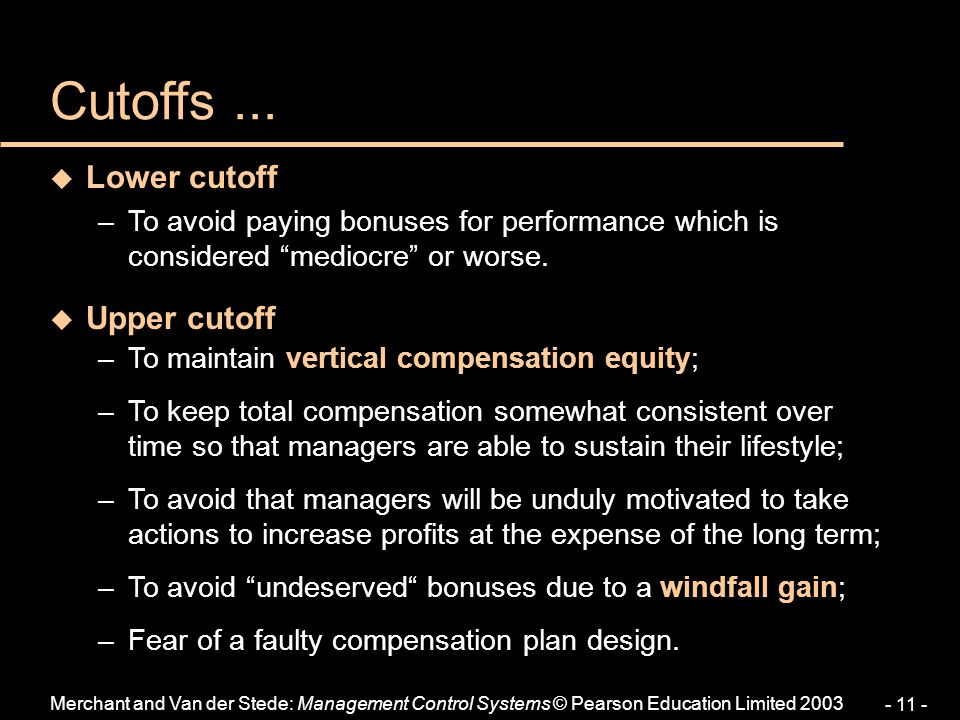 Merchant and Van der Stede: Management Control Systems © Pearson Education Limited 2003 - 11 - u Lower cutoff –To avoid paying bonuses for performance