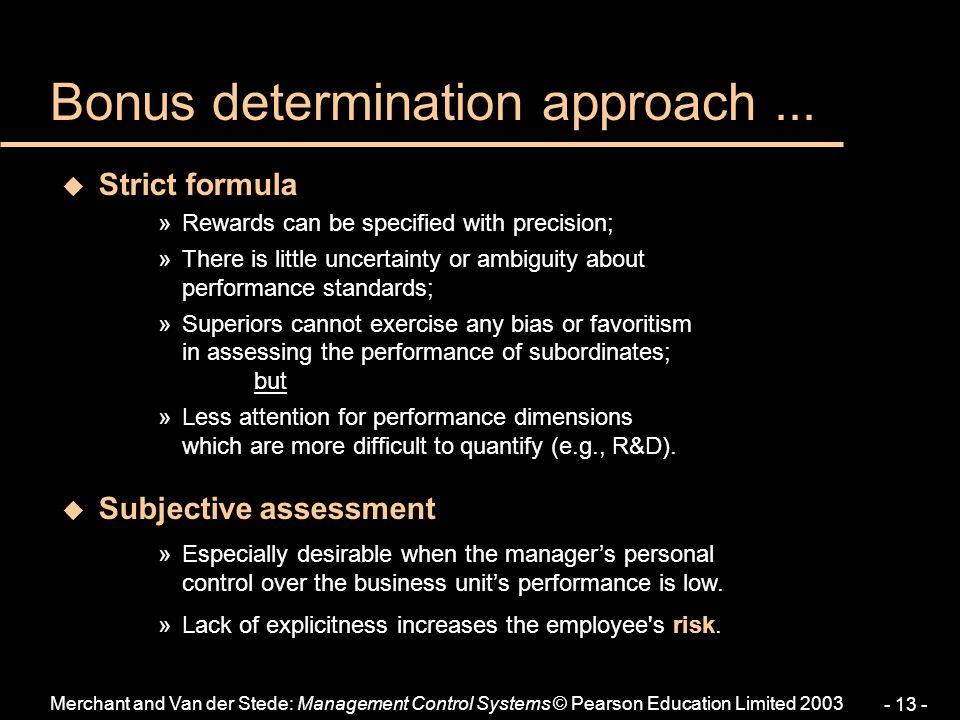 Merchant and Van der Stede: Management Control Systems © Pearson Education Limited 2003 - 13 - Bonus determination approach... u Strict formula »Rewar
