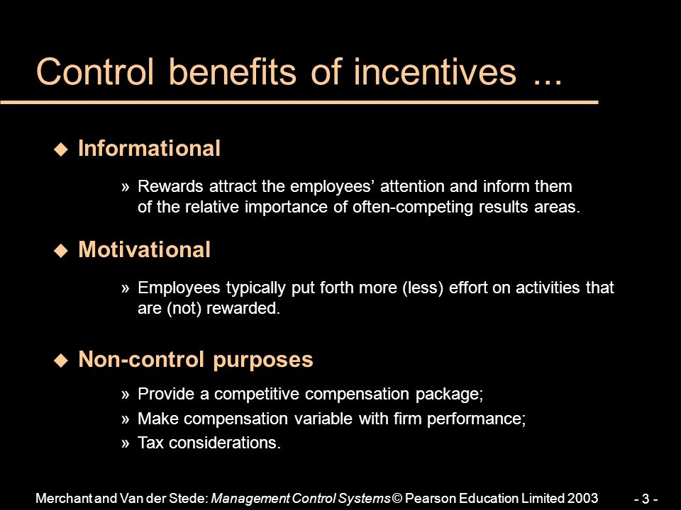Merchant and Van der Stede: Management Control Systems © Pearson Education Limited 2003 - 3 - Control benefits of incentives...