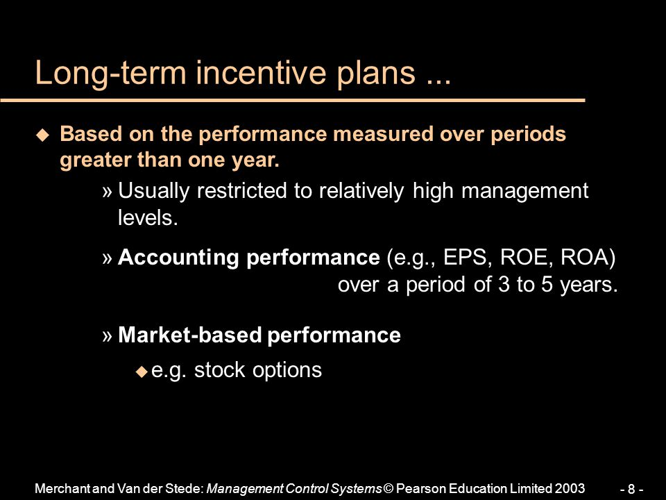 Merchant and Van der Stede: Management Control Systems © Pearson Education Limited 2003 - 8 - u Based on the performance measured over periods greater than one year.