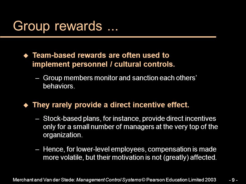 Merchant and Van der Stede: Management Control Systems © Pearson Education Limited 2003 - 9 - Group rewards... u Team-based rewards are often used to