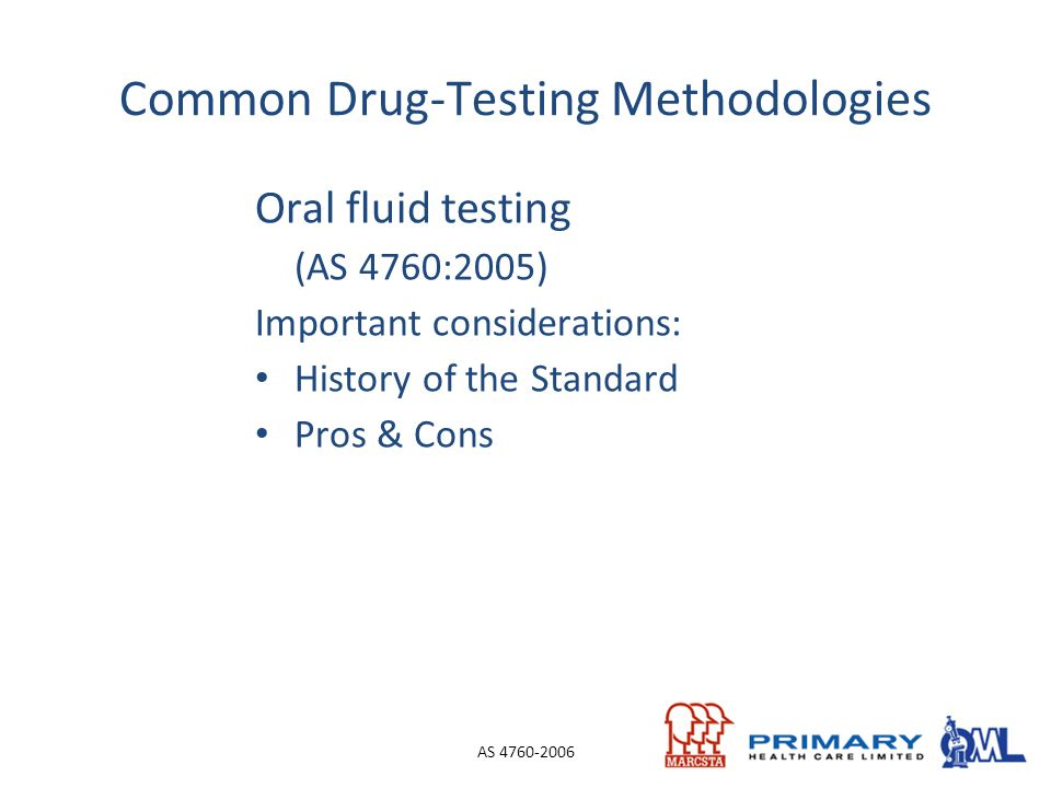 Oral fluid testing (AS 4760:2005) Important considerations: History of the Standard Pros & Cons AS 4760-2006 Common Drug-Testing Methodologies