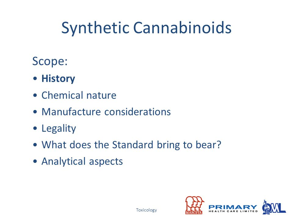 Toxicology Synthetic Cannabinoids Scope: History Chemical nature Manufacture considerations Legality What does the Standard bring to bear? Analytical