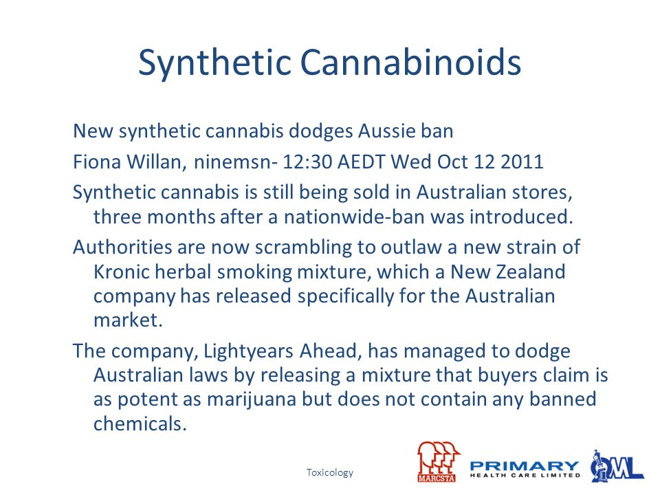 Toxicology Synthetic Cannabinoids New synthetic cannabis dodges Aussie ban Fiona Willan, ninemsn- 12:30 AEDT Wed Oct 12 2011 Synthetic cannabis is sti