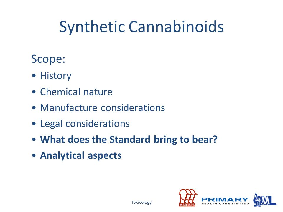 Toxicology Synthetic Cannabinoids Scope: History Chemical nature Manufacture considerations Legal considerations What does the Standard bring to bear?