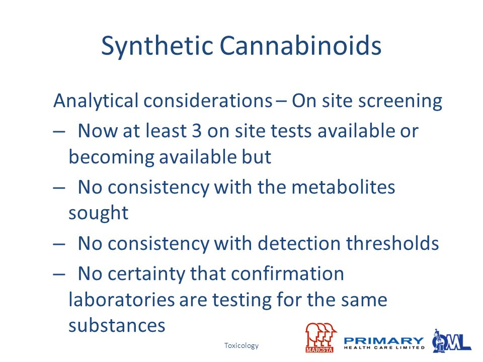 Toxicology Synthetic Cannabinoids Analytical considerations – On site screening – Now at least 3 on site tests available or becoming available but – N