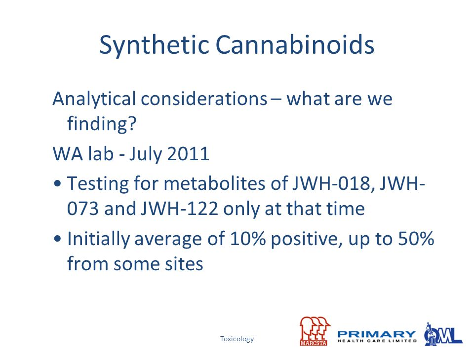 Toxicology Synthetic Cannabinoids Analytical considerations – what are we finding? WA lab - July 2011 Testing for metabolites of JWH-018, JWH- 073 and