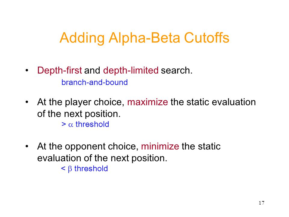 17 Adding Alpha-Beta Cutoffs Depth-first and depth-limited search. branch-and-bound At the player choice, maximize the static evaluation of the next p
