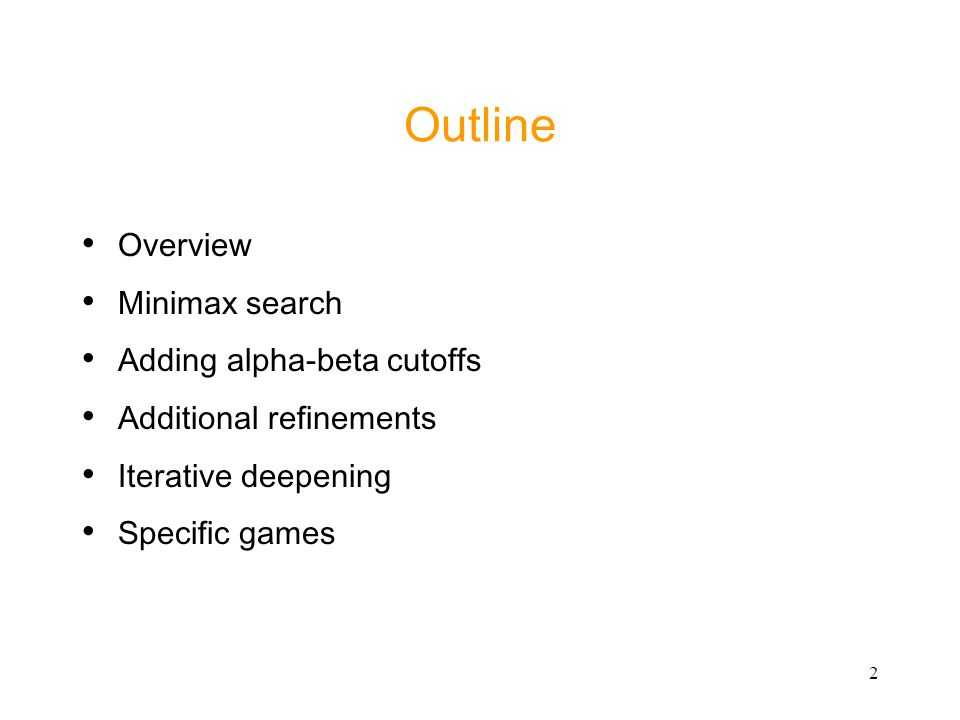 2 Outline Overview Minimax search Adding alpha-beta cutoffs Additional refinements Iterative deepening Specific games