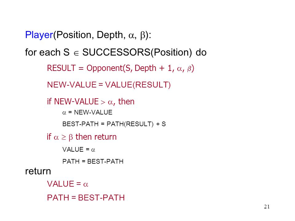 21 Player(Position, Depth, ,  ): for each S  SUCCESSORS(Position) do RESULT = Opponent(S, Depth + 1, ,  ) NEW-VALUE = VALUE(RESULT) if NEW-VALUE