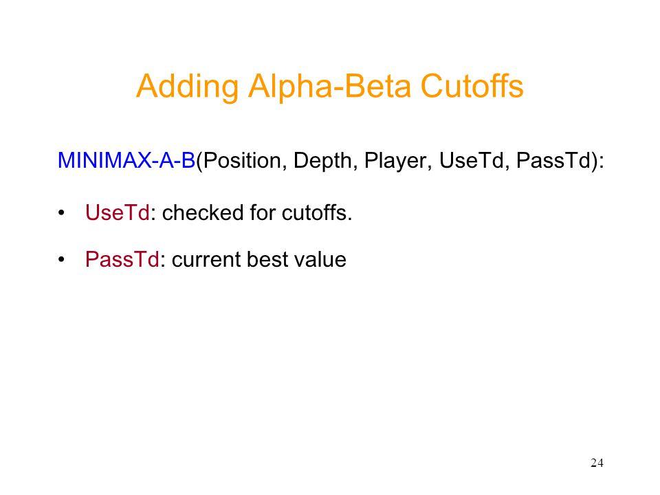 24 Adding Alpha-Beta Cutoffs MINIMAX-A-B(Position, Depth, Player, UseTd, PassTd): UseTd: checked for cutoffs. PassTd: current best value
