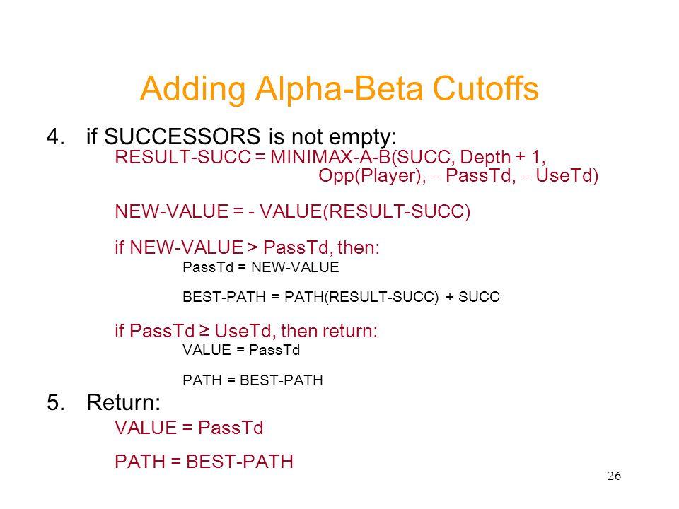 26 Adding Alpha-Beta Cutoffs 4.if SUCCESSORS is not empty: RESULT-SUCC = MINIMAX-A-B(SUCC, Depth + 1, Opp(Player),  PassTd,  UseTd) NEW-VALUE = - VA