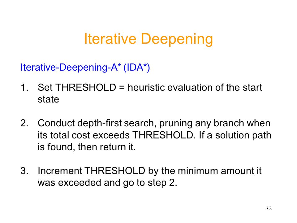 32 Iterative Deepening Iterative-Deepening-A* (IDA*) 1.Set THRESHOLD = heuristic evaluation of the start state 2.Conduct depth-first search, pruning a
