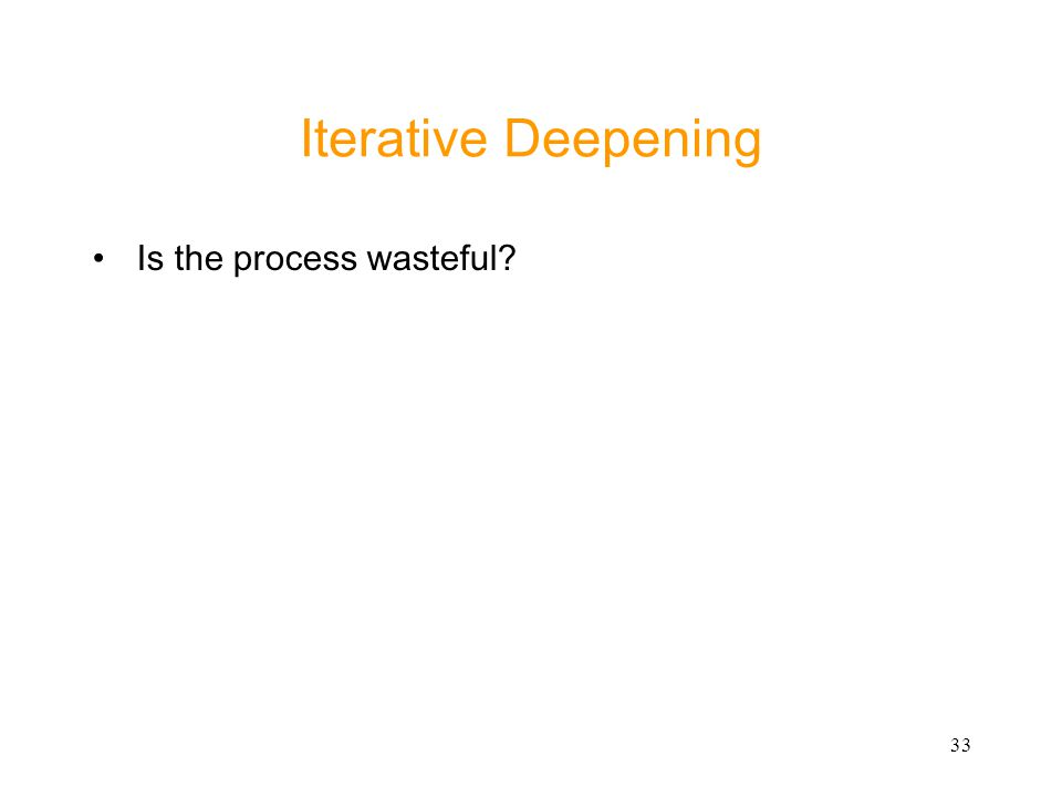 33 Iterative Deepening Is the process wasteful?