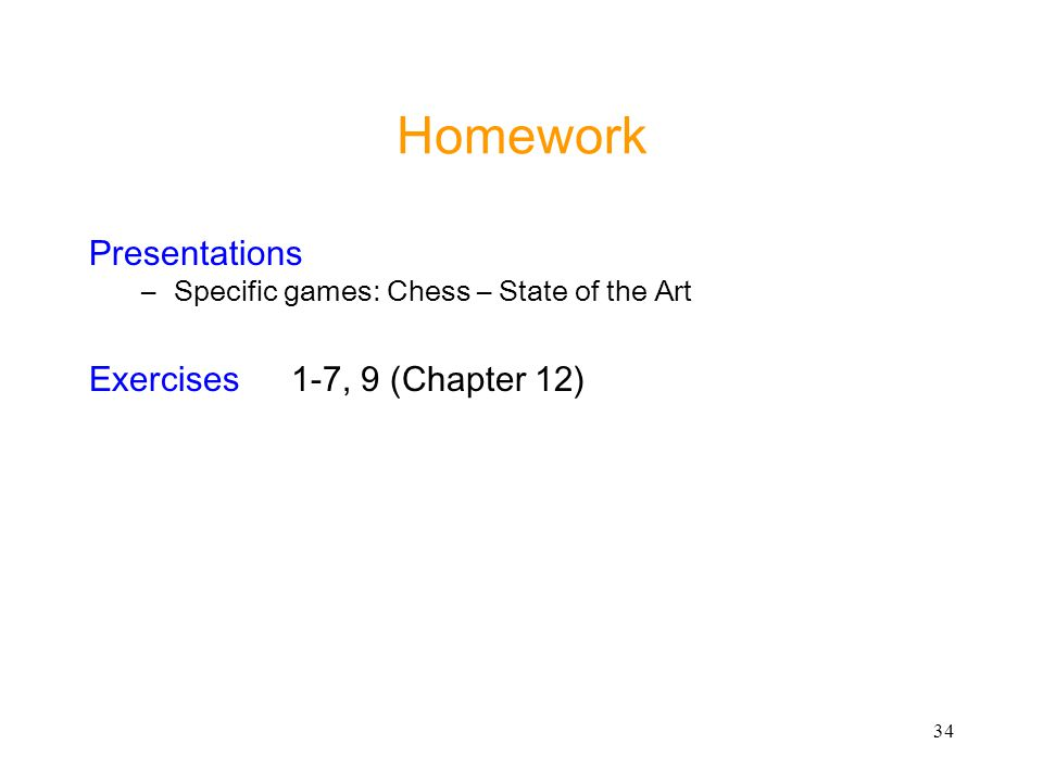 34 Homework Presentations –Specific games: Chess – State of the Art Exercises1-7, 9 (Chapter 12)