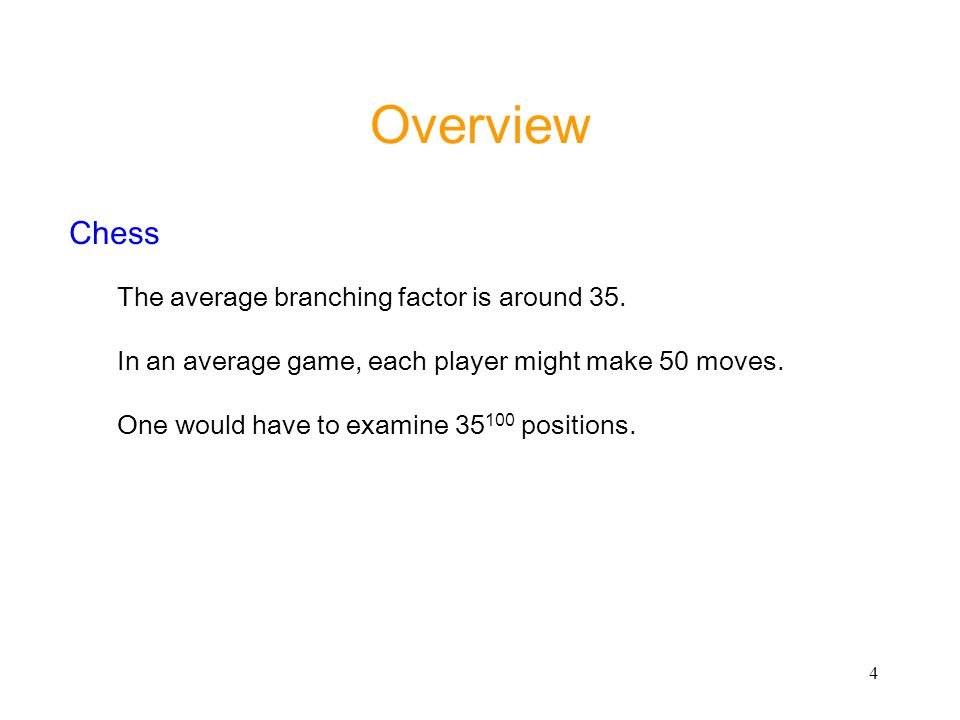 4 Overview Chess The average branching factor is around 35. In an average game, each player might make 50 moves. One would have to examine 35 100 posi