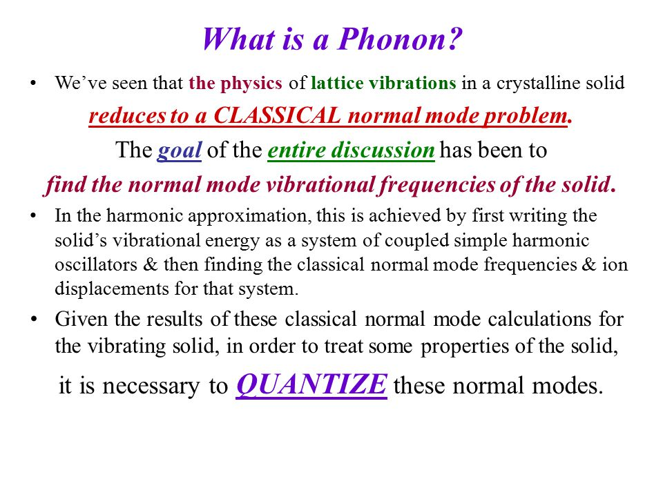 These quantized normal modes of vibration are called PHONONS PHONONS are massless quantum mechanical particles which have no classical analogue.