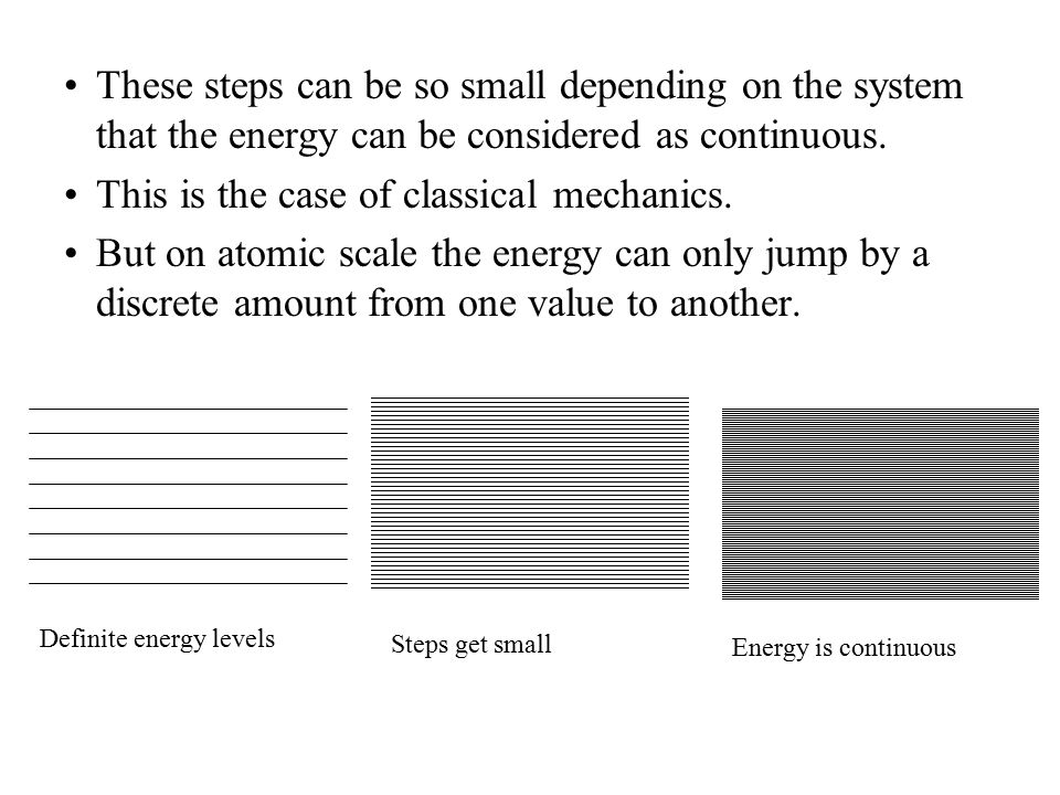 These steps can be so small depending on the system that the energy can be considered as continuous. This is the case of classical mechanics. But on a