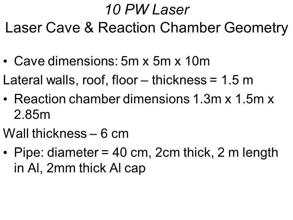 10 PW Laser Laser Cave & Reaction Chamber Geometry Cave dimensions: 5m x 5m x 10m Lateral walls, roof, floor – thickness = 1.5 m Reaction chamber dimensions 1.3m x 1.5m x 2.85m Wall thickness – 6 cm Pipe: diameter = 40 cm, 2cm thick, 2 m length in Al, 2mm thick Al cap
