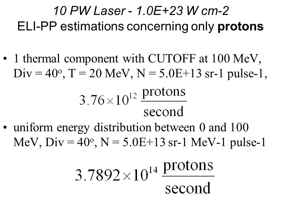 10 PW Laser - 1.0E+23 W cm-2 ELI-PP estimations concerning only protons 1 thermal component with CUTOFF at 100 MeV, Div = 40 o, T = 20 MeV, N = 5.0E+13 sr-1 pulse-1, uniform energy distribution between 0 and 100 MeV, Div = 40 o, N = 5.0E+13 sr-1 MeV-1 pulse-1