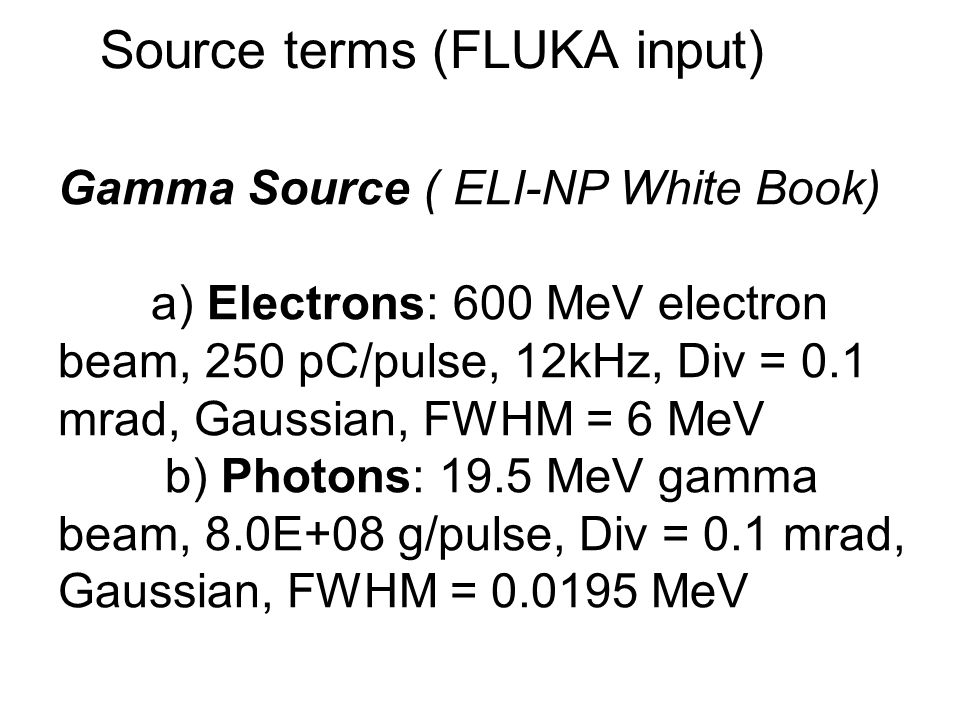 Source terms (FLUKA input) Gamma Source ( ELI-NP White Book) a) Electrons: 600 MeV electron beam, 250 pC/pulse, 12kHz, Div = 0.1 mrad, Gaussian, FWHM = 6 MeV b) Photons: 19.5 MeV gamma beam, 8.0E+08 g/pulse, Div = 0.1 mrad, Gaussian, FWHM = 0.0195 MeV