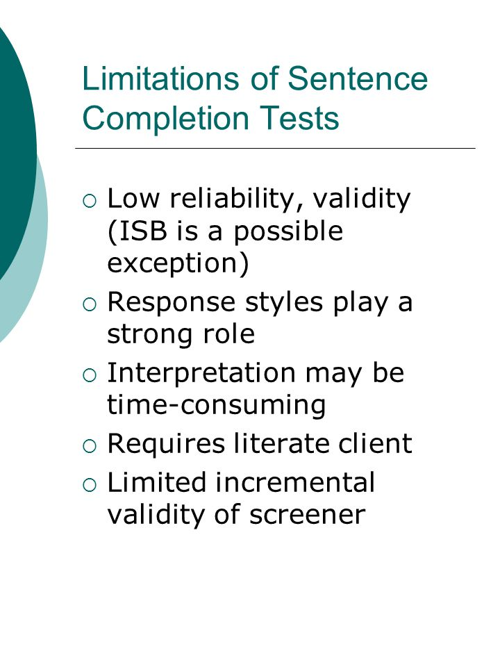 Limitations of Sentence Completion Tests  Low reliability, validity (ISB is a possible exception)  Response styles play a strong role  Interpretation may be time-consuming  Requires literate client  Limited incremental validity of screener