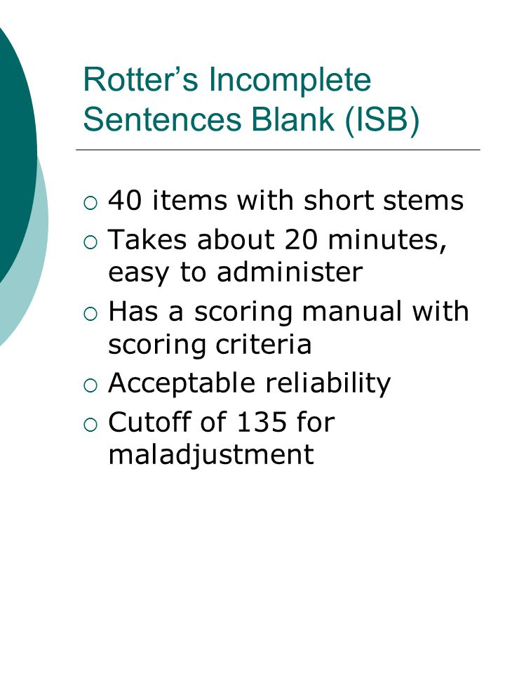 Rotter's Incomplete Sentences Blank (ISB)  40 items with short stems  Takes about 20 minutes, easy to administer  Has a scoring manual with scoring criteria  Acceptable reliability  Cutoff of 135 for maladjustment