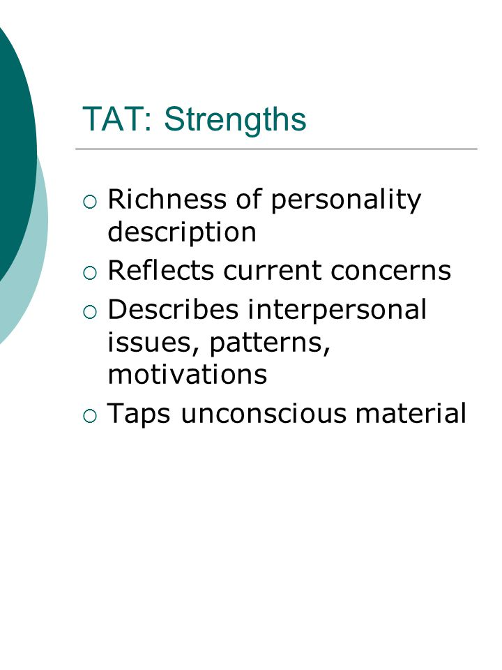 TAT: Strengths  Richness of personality description  Reflects current concerns  Describes interpersonal issues, patterns, motivations  Taps unconscious material