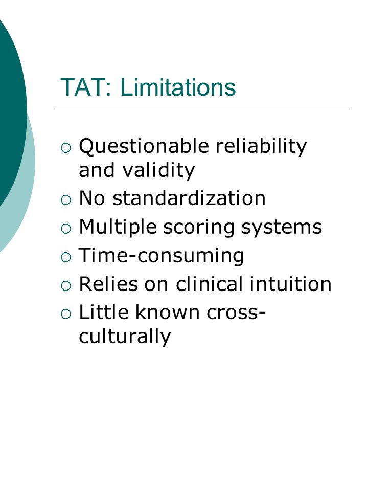 TAT: Limitations  Questionable reliability and validity  No standardization  Multiple scoring systems  Time-consuming  Relies on clinical intuition  Little known cross- culturally