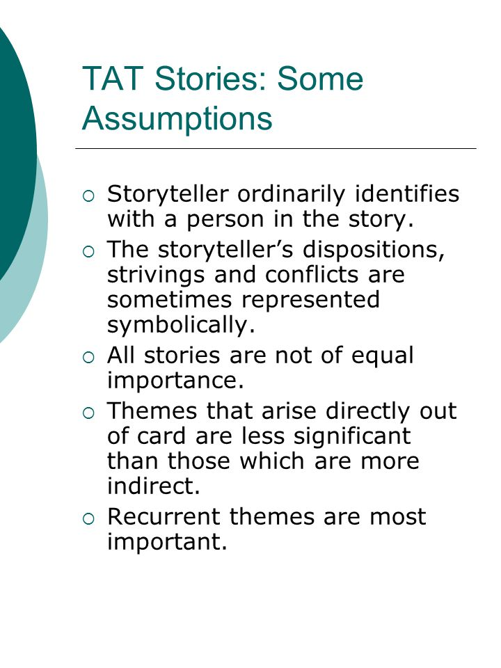 TAT Stories: Some Assumptions  Storyteller ordinarily identifies with a person in the story.