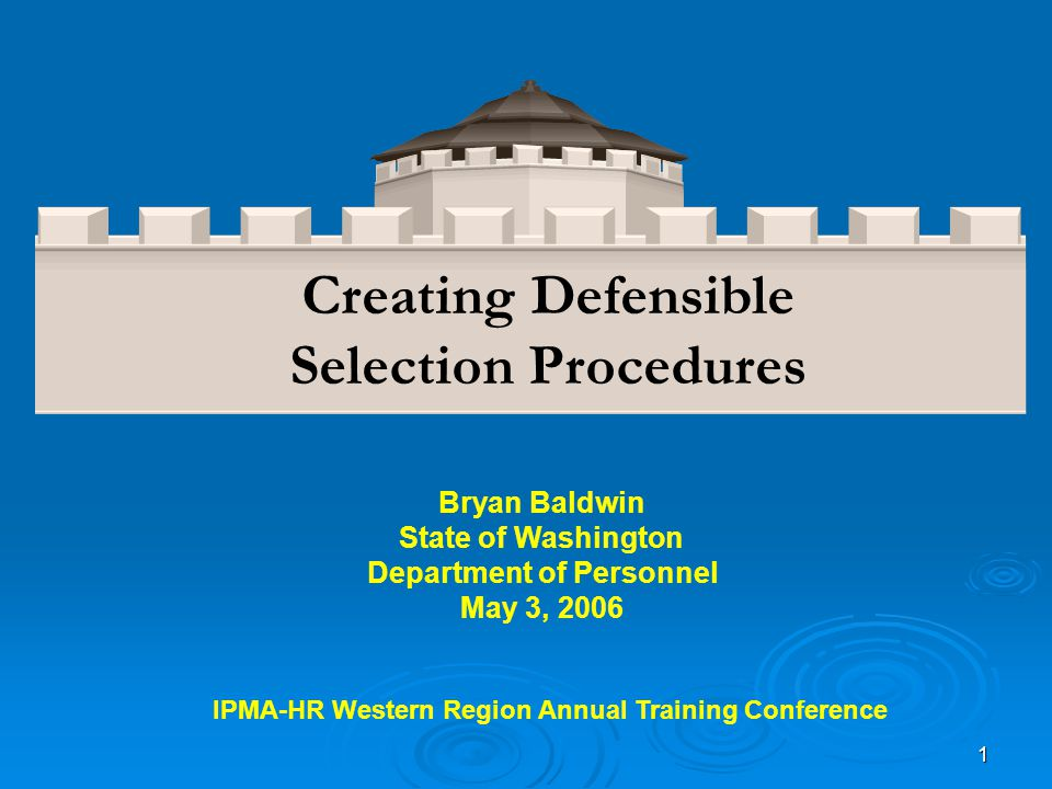 1 Bryan Baldwin State of Washington Department of Personnel May 3, 2006 Creating Defensible Selection Procedures IPMA-HR Western Region Annual Training Conference