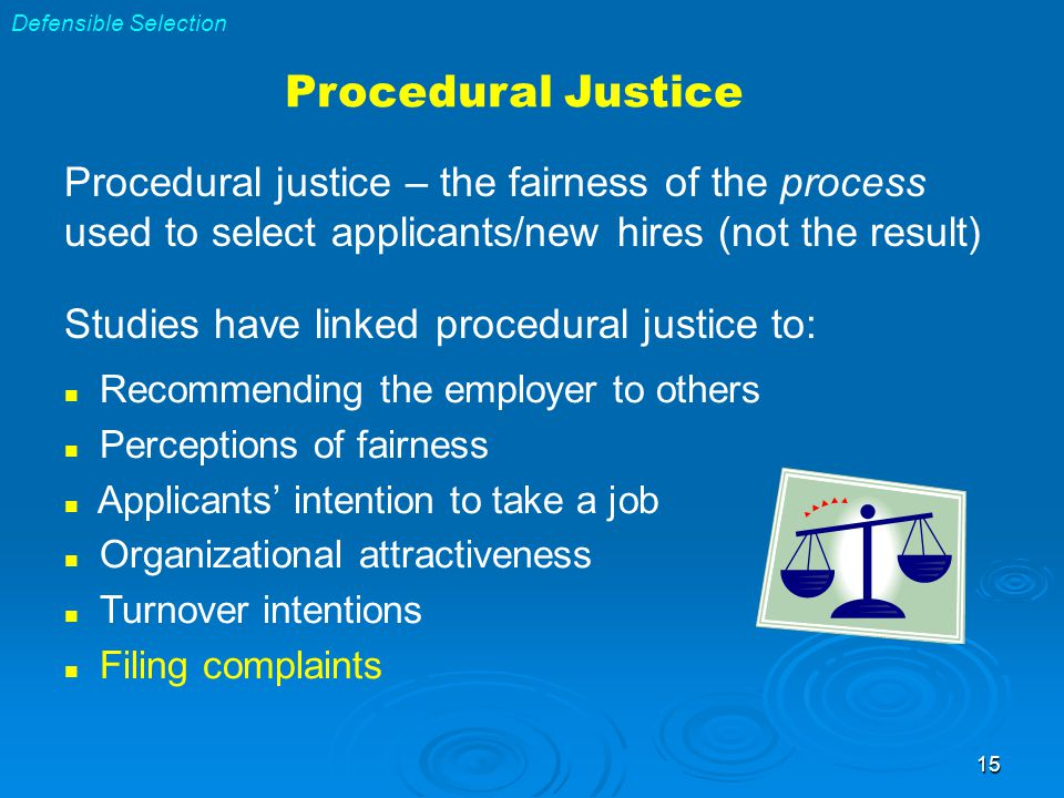 15 Procedural Justice Procedural justice – the fairness of the process used to select applicants/new hires (not the result) Studies have linked procedural justice to: Recommending the employer to others Perceptions of fairness Applicants' intention to take a job Organizational attractiveness Turnover intentions Filing complaints Defensible Selection