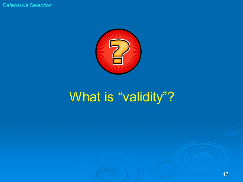 17 Defensible Selection What is validity