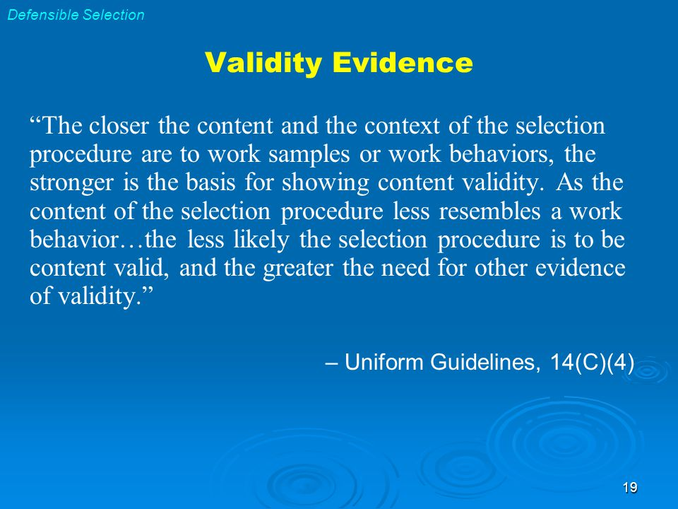 19 The closer the content and the context of the selection procedure are to work samples or work behaviors, the stronger is the basis for showing content validity.