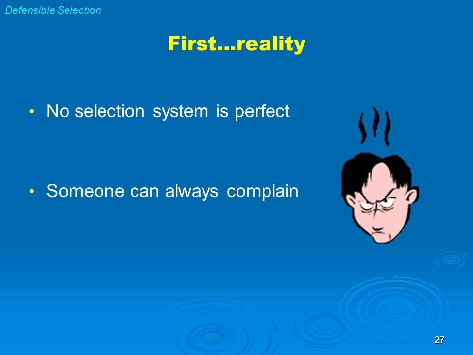 27 First…reality No selection system is perfect Someone can always complain Defensible Selection