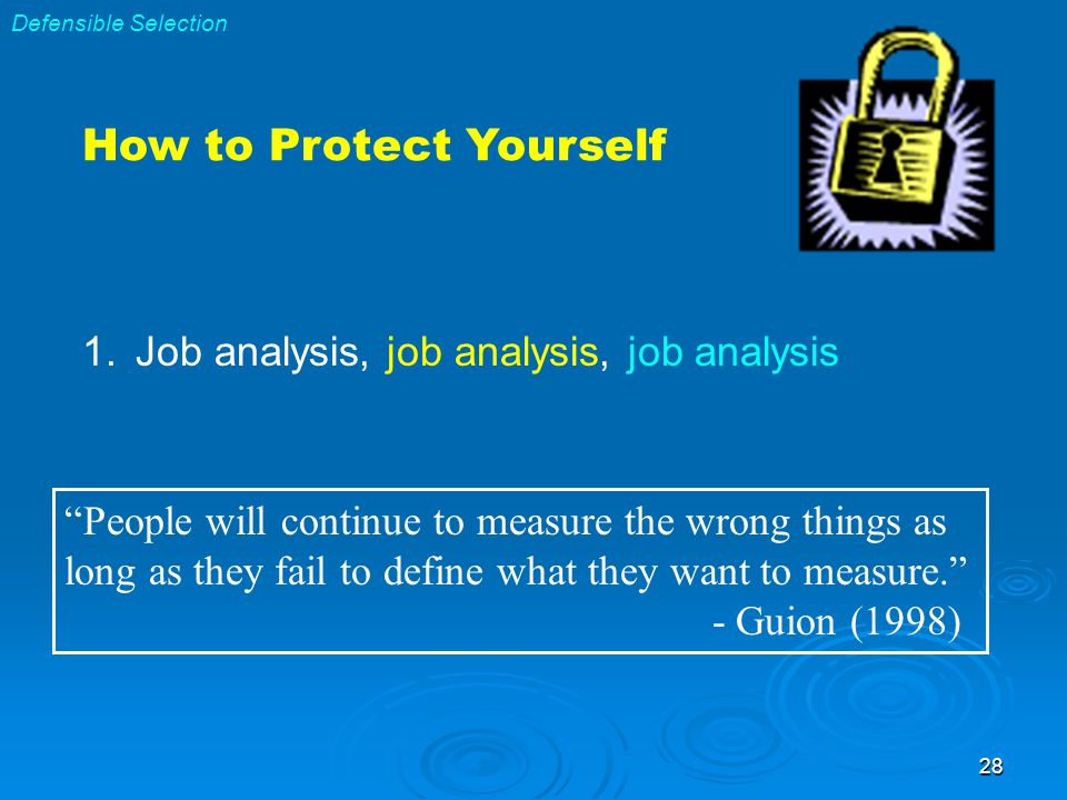 28 How to Protect Yourself 1.Job analysis, job analysis, job analysis People will continue to measure the wrong things as long as they fail to define what they want to measure. - Guion (1998) Defensible Selection