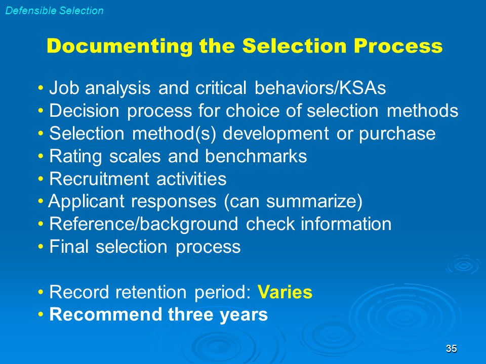 35 Documenting the Selection Process Job analysis and critical behaviors/KSAs Decision process for choice of selection methods Selection method(s) development or purchase Rating scales and benchmarks Recruitment activities Applicant responses (can summarize) Reference/background check information Final selection process Record retention period: Varies Recommend three years Defensible Selection