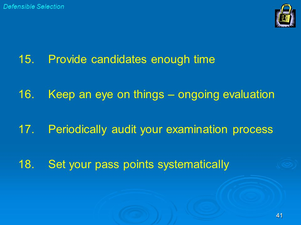 41 15.Provide candidates enough time 16.Keep an eye on things – ongoing evaluation 17.Periodically audit your examination process 18.Set your pass points systematically Defensible Selection
