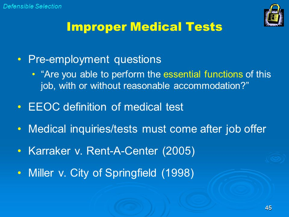 45 Improper Medical Tests Pre-employment questions Are you able to perform the essential functions of this job, with or without reasonable accommodation? EEOC definition of medical test Medical inquiries/tests must come after job offer Karraker v.