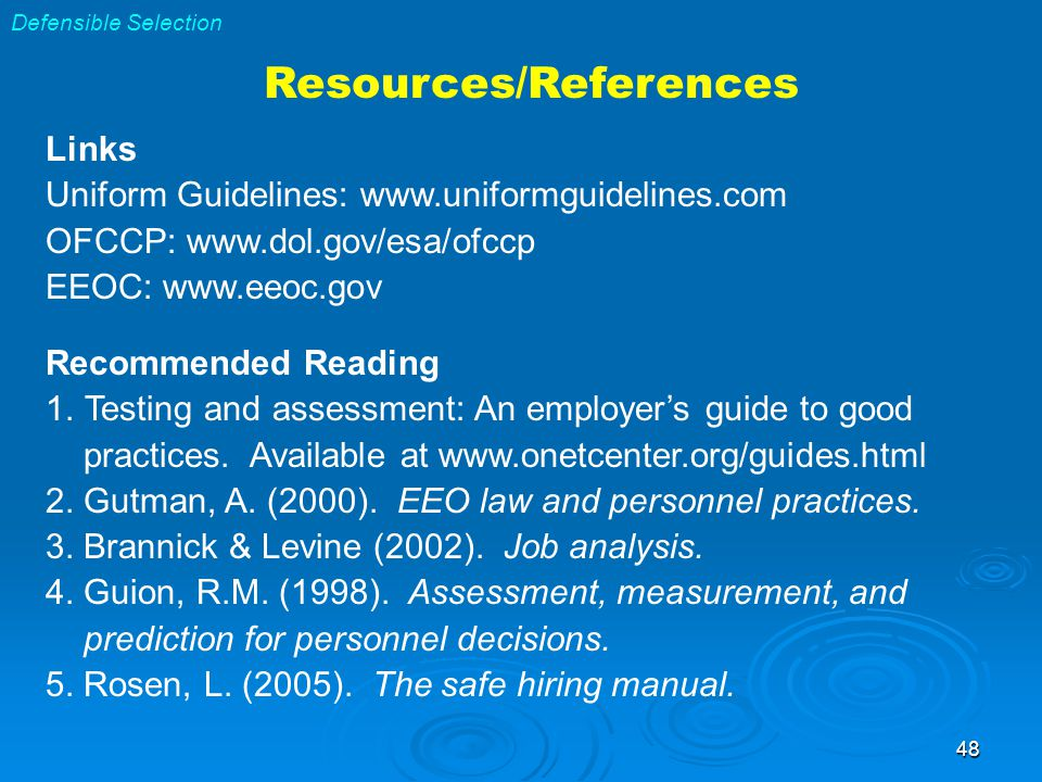 48 Defensible Selection Resources/References Links Uniform Guidelines: www.uniformguidelines.com OFCCP: www.dol.gov/esa/ofccp EEOC: www.eeoc.gov Recommended Reading 1.Testing and assessment: An employer's guide to good practices.