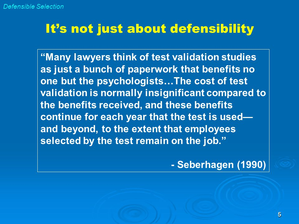 5 Many lawyers think of test validation studies as just a bunch of paperwork that benefits no one but the psychologists…The cost of test validation is normally insignificant compared to the benefits received, and these benefits continue for each year that the test is used— and beyond, to the extent that employees selected by the test remain on the job. - Seberhagen (1990) Defensible Selection It's not just about defensibility