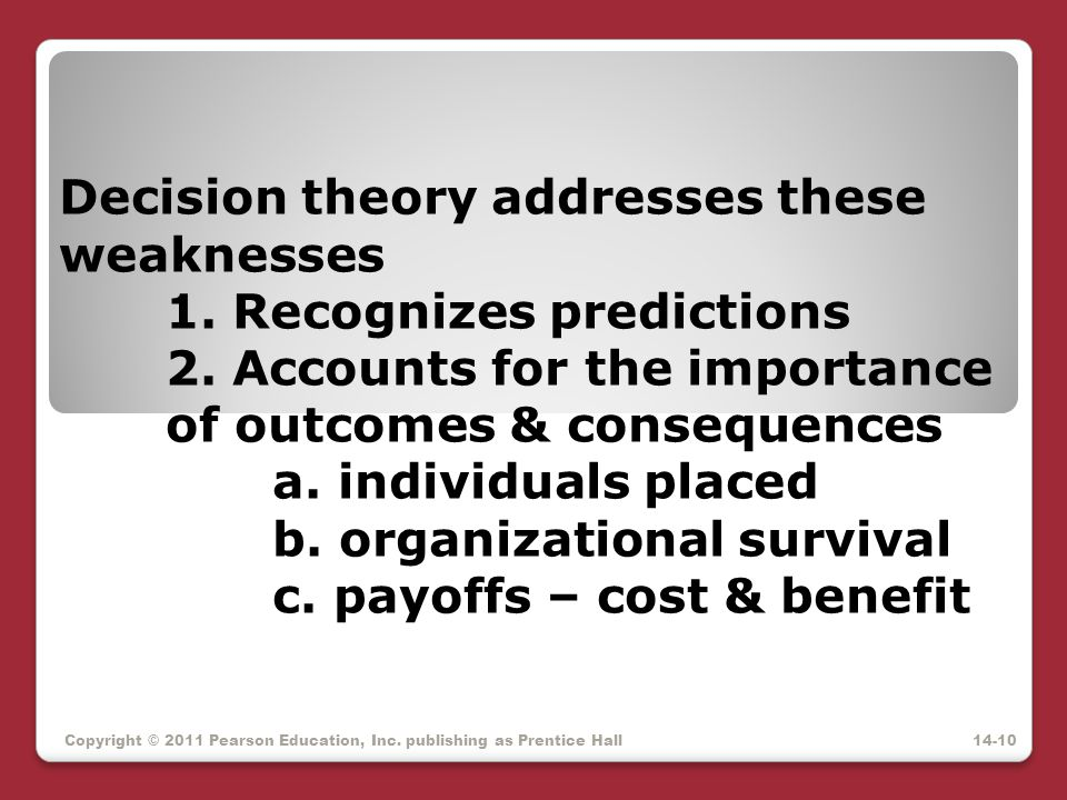 Decision theory addresses these weaknesses 1. Recognizes predictions 2. Accounts for the importance of outcomes & consequences a. individuals placed b