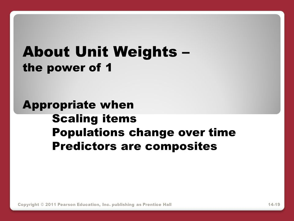 Copyright © 2011 Pearson Education, Inc. publishing as Prentice Hall About Unit Weights – the power of 1 Appropriate when Scaling items Populations ch