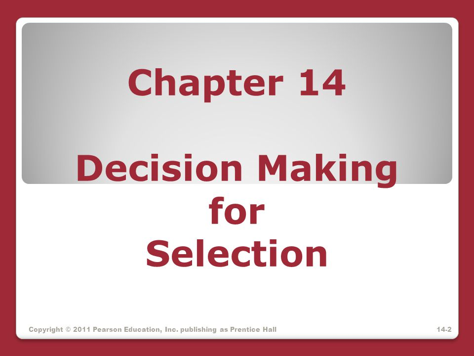 Chapter 14 Decision Making for Selection Copyright © 2011 Pearson Education, Inc. publishing as Prentice Hall14-2