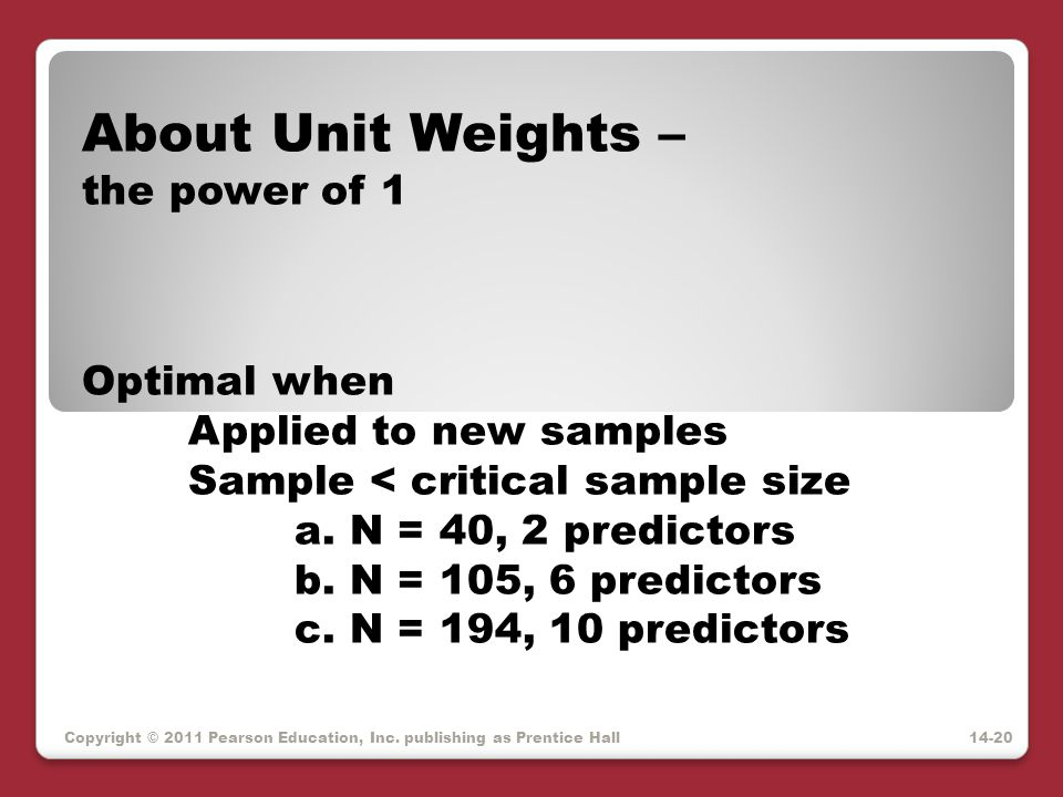 Copyright © 2011 Pearson Education, Inc. publishing as Prentice Hall About Unit Weights – the power of 1 Optimal when Applied to new samples Sample <