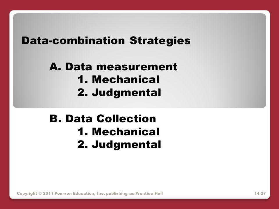 Copyright © 2011 Pearson Education, Inc. publishing as Prentice Hall Data-combination Strategies A. Data measurement 1. Mechanical 2. Judgmental B. Da