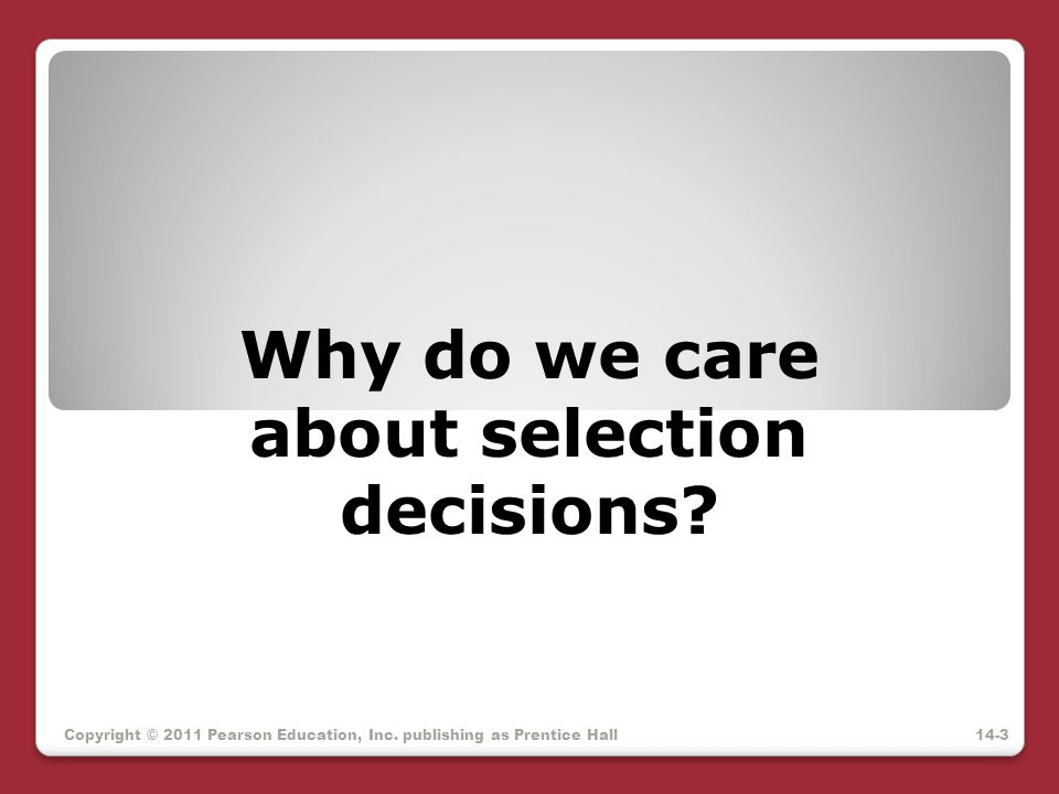 Why do we care about selection decisions? Copyright © 2011 Pearson Education, Inc. publishing as Prentice Hall14-3