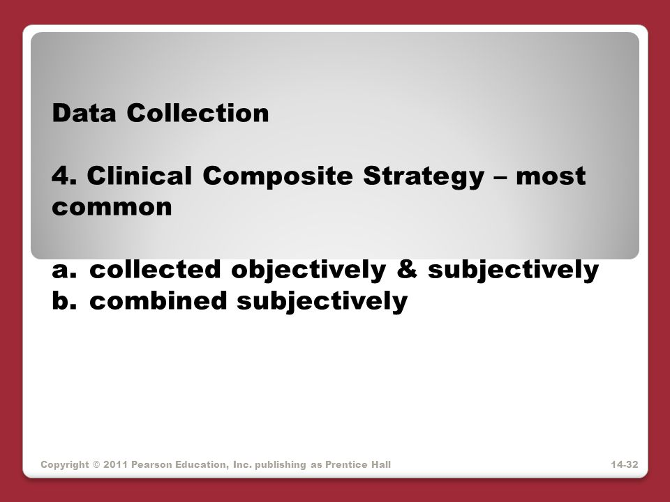 Copyright © 2011 Pearson Education, Inc. publishing as Prentice Hall Data Collection 4. Clinical Composite Strategy – most common a.collected objectiv