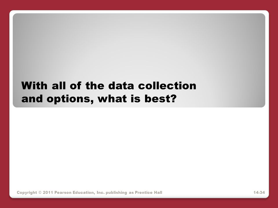 Copyright © 2011 Pearson Education, Inc. publishing as Prentice Hall With all of the data collection and options, what is best? 14-34