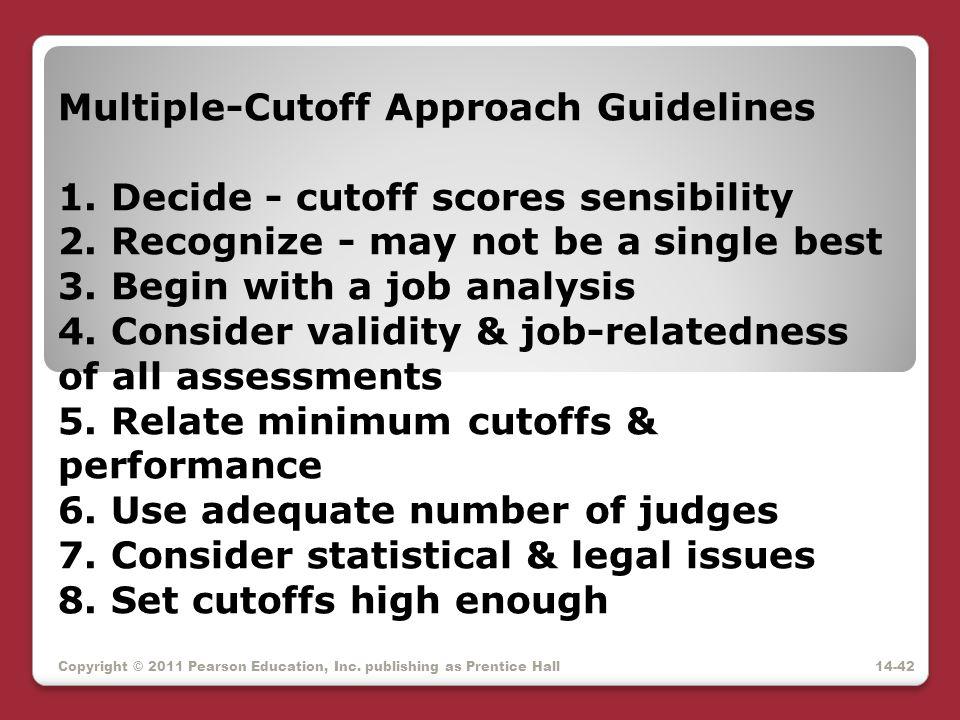 Copyright © 2011 Pearson Education, Inc. publishing as Prentice Hall Multiple-Cutoff Approach Guidelines 1. Decide - cutoff scores sensibility 2. Reco